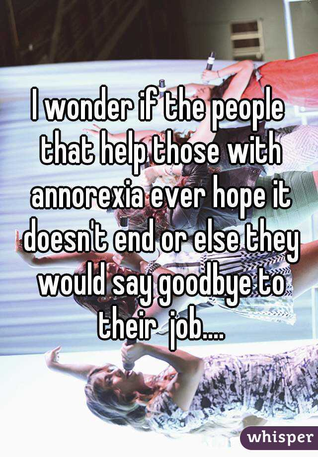 I wonder if the people that help those with annorexia ever hope it doesn't end or else they would say goodbye to their  job....