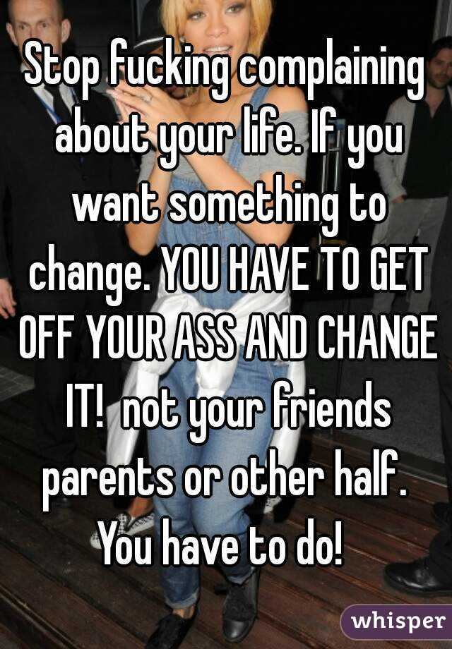 Stop fucking complaining about your life. If you want something to change. YOU HAVE TO GET OFF YOUR ASS AND CHANGE IT!  not your friends parents or other half.  You have to do!