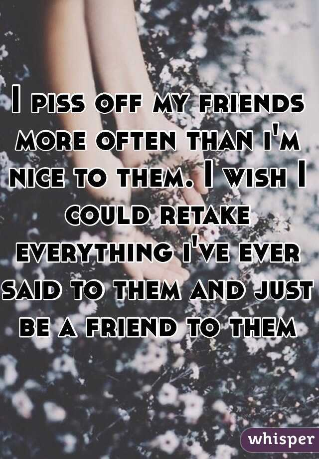 I piss off my friends more often than i'm nice to them. I wish I could retake everything i've ever said to them and just be a friend to them
