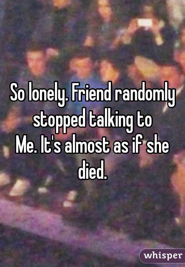 So lonely. Friend randomly stopped talking to Me. It's almost as if she died.