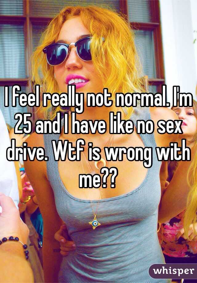 I feel really not normal. I'm 25 and I have like no sex drive. Wtf is wrong with me??