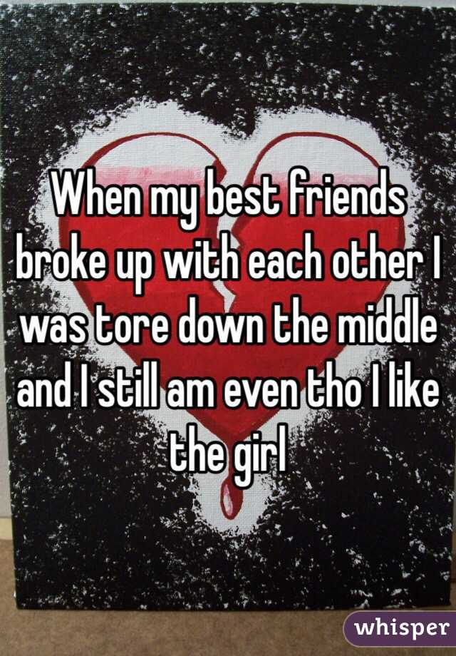 When my best friends broke up with each other I was tore down the middle and I still am even tho I like the girl
