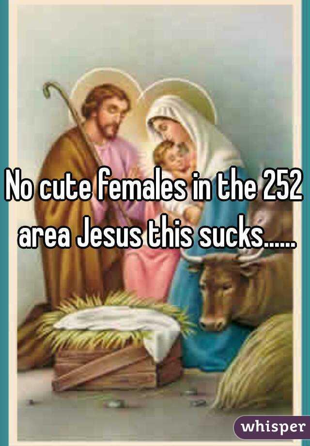 No cute females in the 252 area Jesus this sucks......