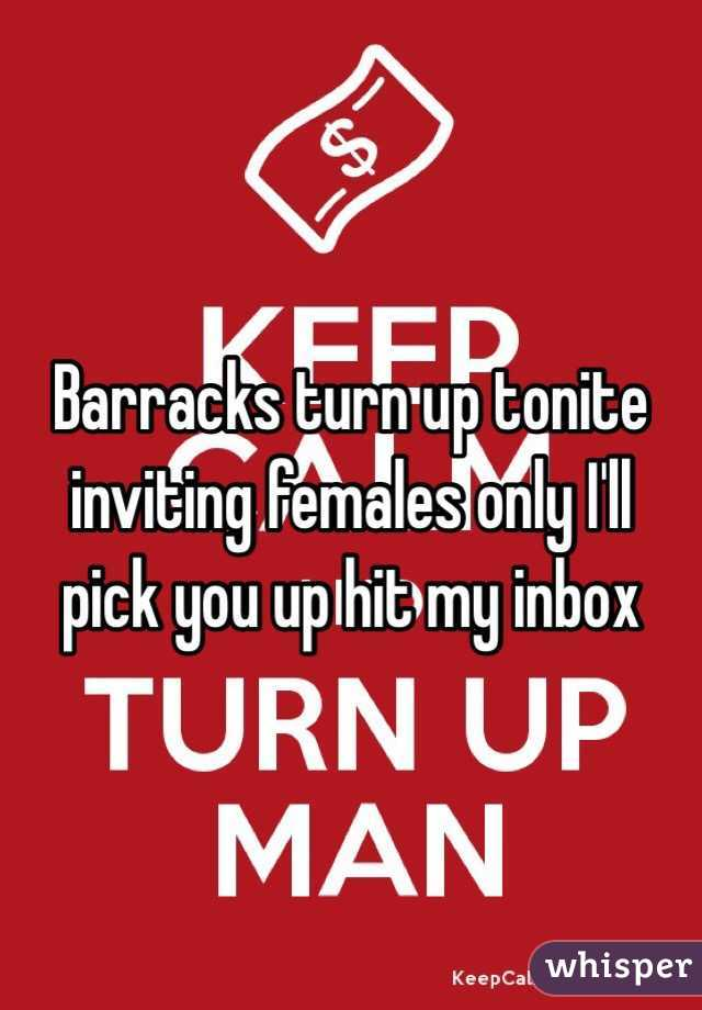 Barracks turn up tonite inviting females only I'll pick you up hit my inbox