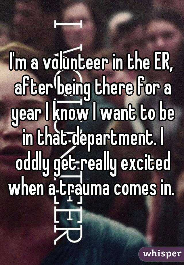 I'm a volunteer in the ER, after being there for a year I know I want to be in that department. I oddly get really excited when a trauma comes in.