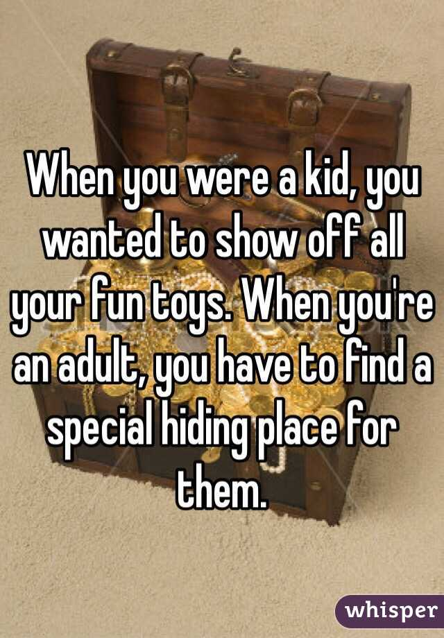 When you were a kid, you wanted to show off all your fun toys. When you're an adult, you have to find a special hiding place for them.