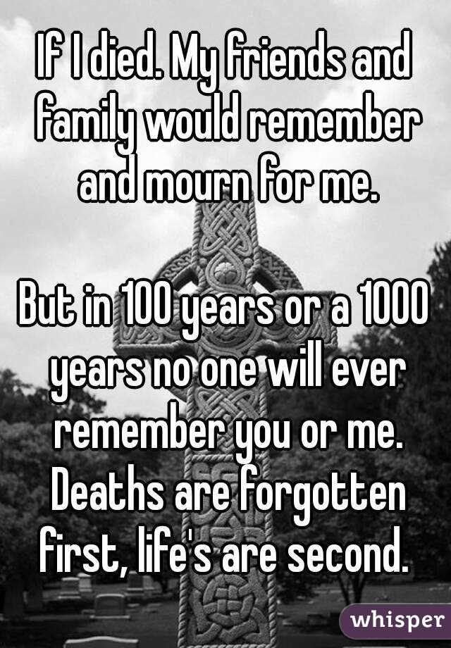 If I died. My friends and family would remember and mourn for me.  But in 100 years or a 1000 years no one will ever remember you or me. Deaths are forgotten first, life's are second.