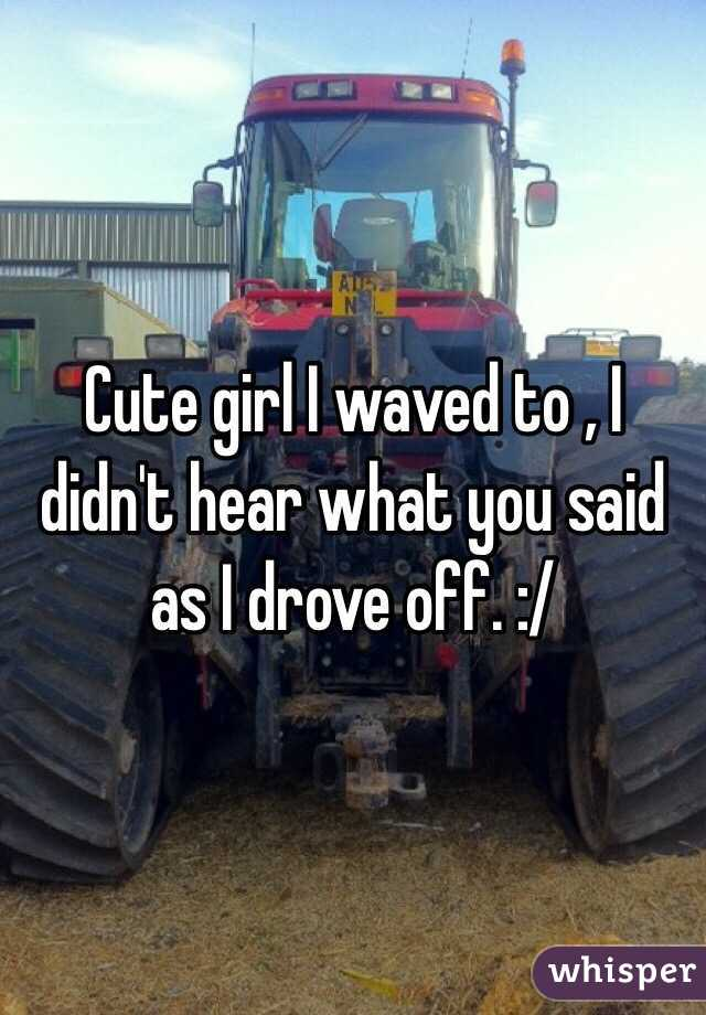 Cute girl I waved to , I didn't hear what you said as I drove off. :/