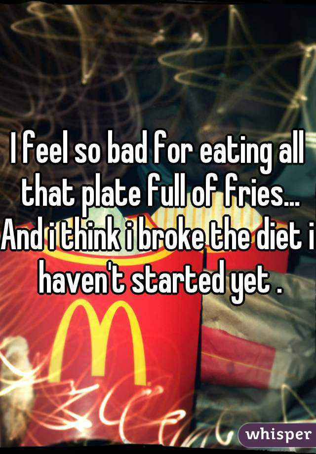 I feel so bad for eating all that plate full of fries... And i think i broke the diet i haven't started yet .