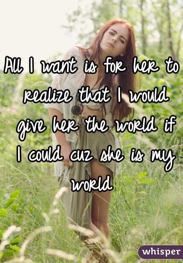 All I want is for her to realize that I would give her the world if I could cuz she is my world