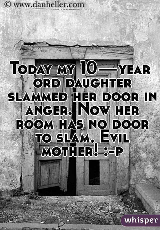Today my 10—year ord daughter slammed her door in anger. Now her room has no door to slam. Evil mother! :-p