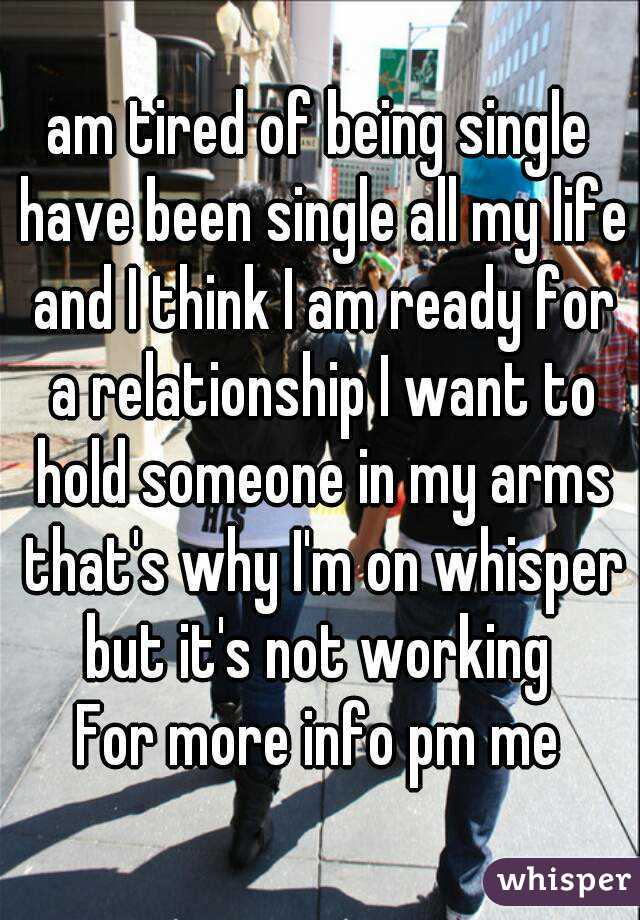am tired of being single  have been single all my life and I think I am ready for a relationship I want to hold someone in my arms that's why I'm on whisper but it's not working  For more info pm me
