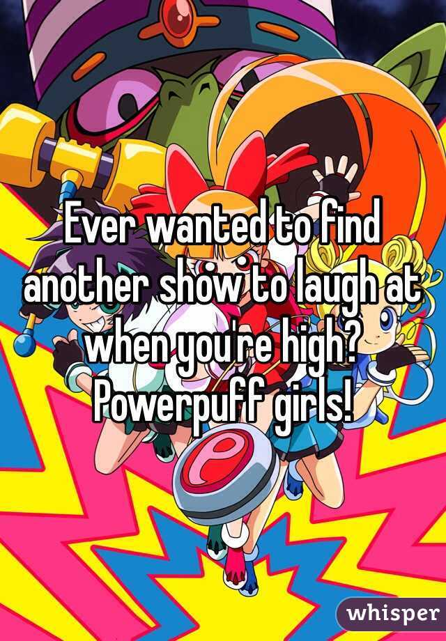 Ever wanted to find another show to laugh at when you're high? Powerpuff girls!