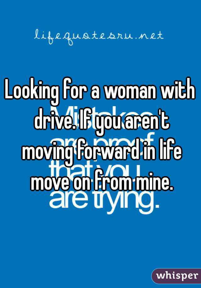 Looking for a woman with drive. If you aren't moving forward in life move on from mine.