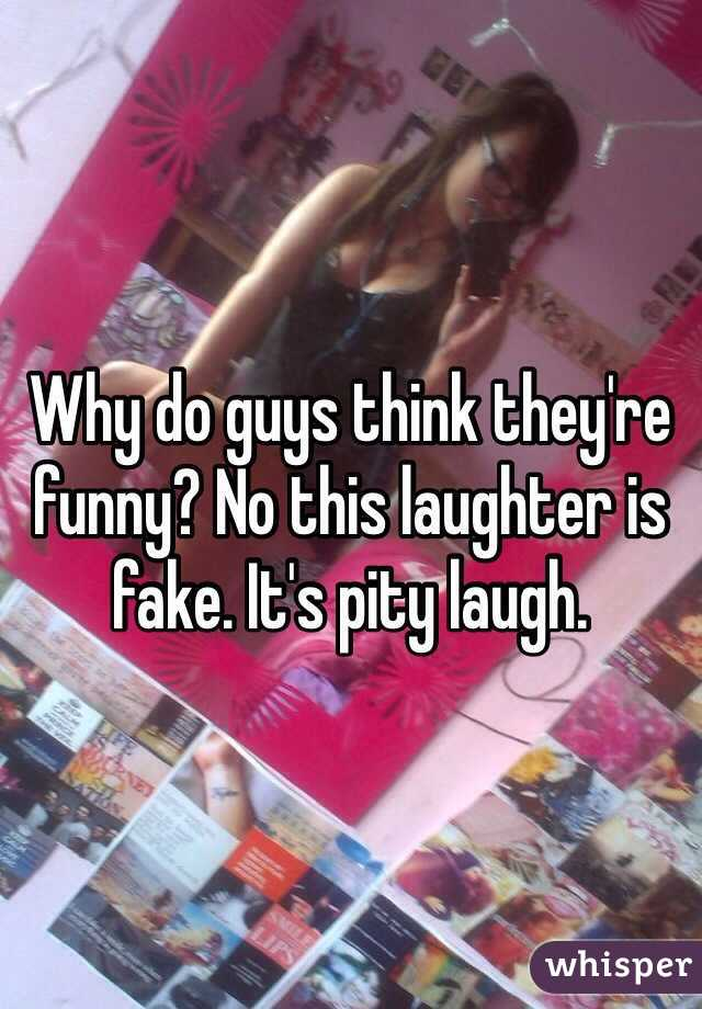 Why do guys think they're funny? No this laughter is fake. It's pity laugh.