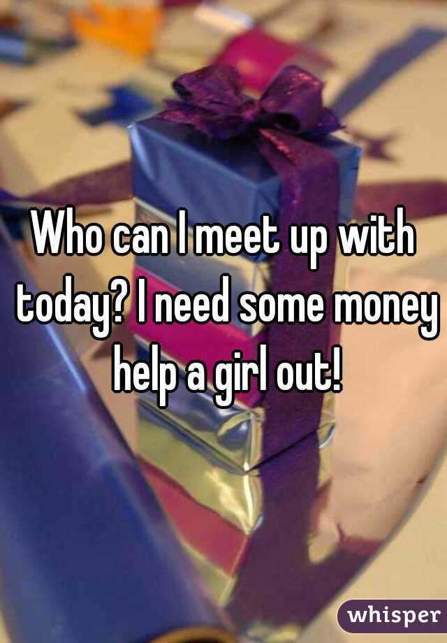 Who can I meet up with today? I need some money help a girl out!