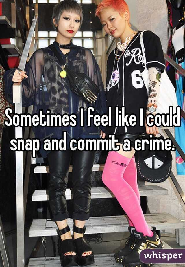 Sometimes I feel like I could snap and commit a crime.