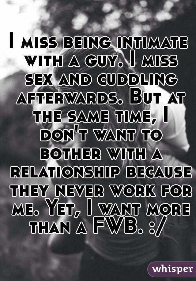 I miss being intimate with a guy. I miss sex and cuddling afterwards. But at the same time, I don't want to bother with a relationship because they never work for me. Yet, I want more than a FWB. :/
