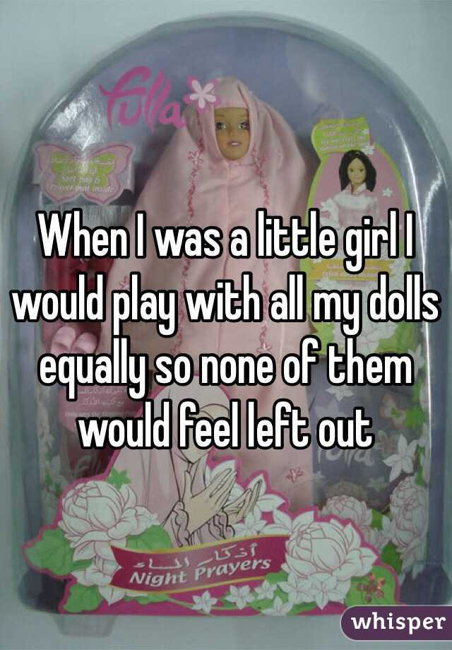 When I was a little girl I would play with all my dolls equally so none of them would feel left out