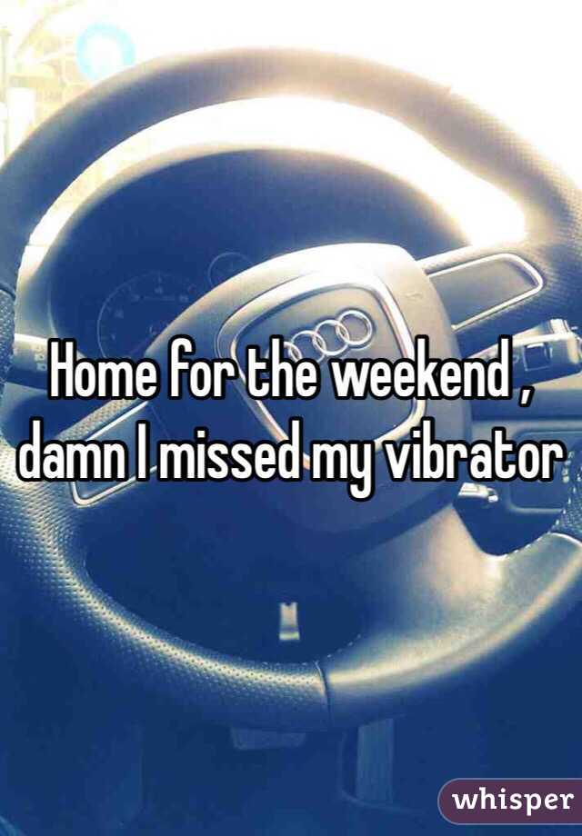 Home for the weekend , damn I missed my vibrator