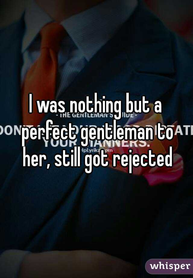 I was nothing but a perfect gentleman to her, still got rejected