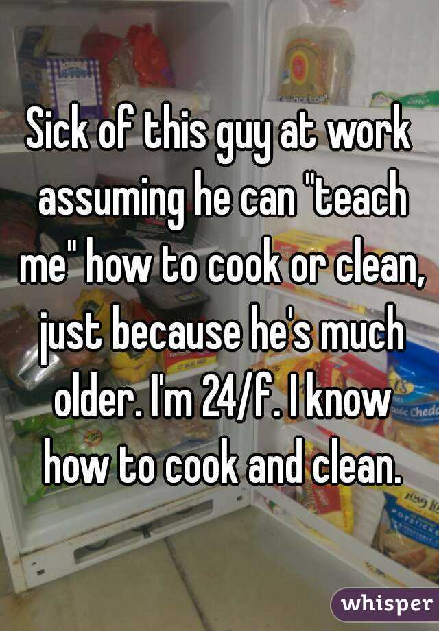 """Sick of this guy at work assuming he can """"teach me"""" how to cook or clean, just because he's much older. I'm 24/f. I know how to cook and clean."""
