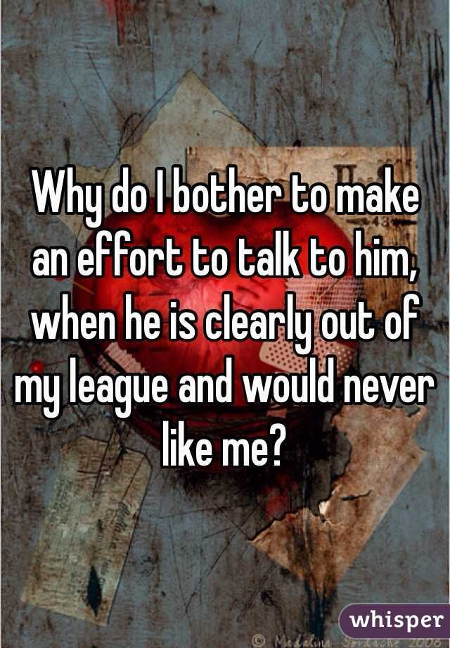 Why do I bother to make an effort to talk to him, when he is clearly out of my league and would never like me?