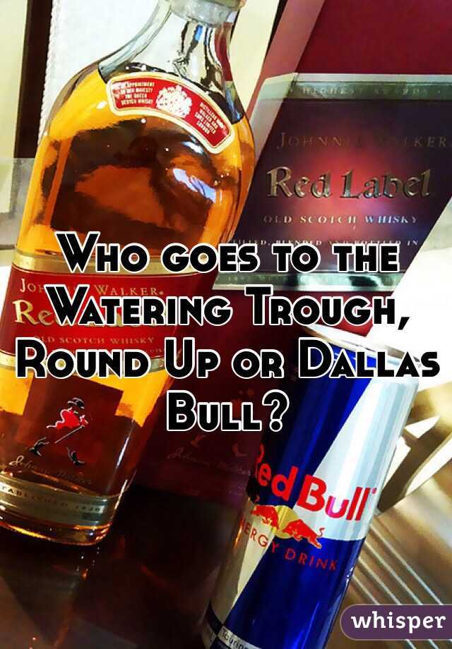 Who goes to the Watering Trough, Round Up or Dallas Bull?