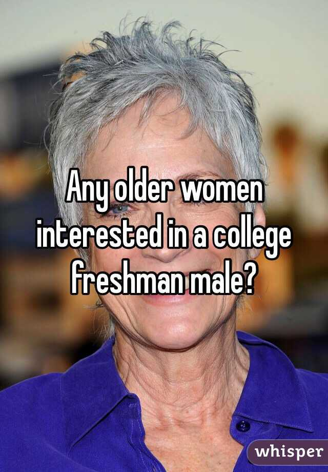 Any older women interested in a college freshman male?