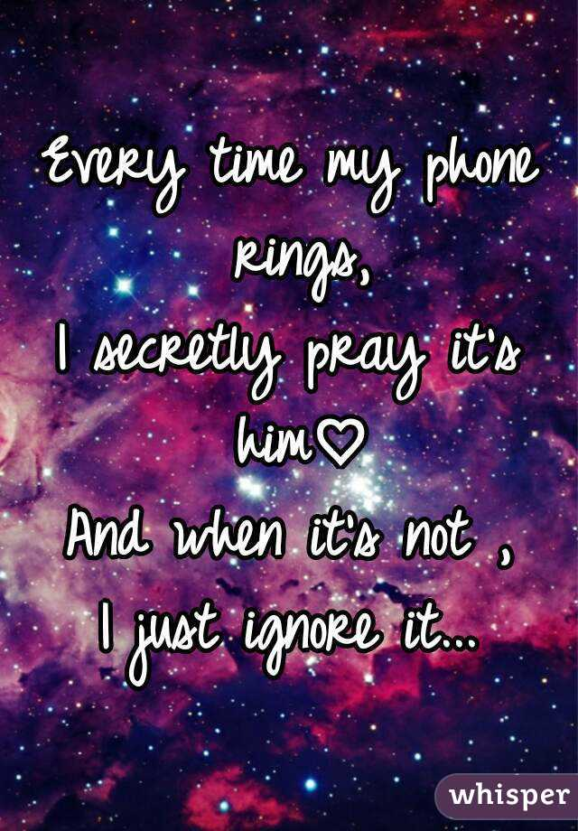 Every time my phone rings, I secretly pray it's him♡ And when it's not , I just ignore it...