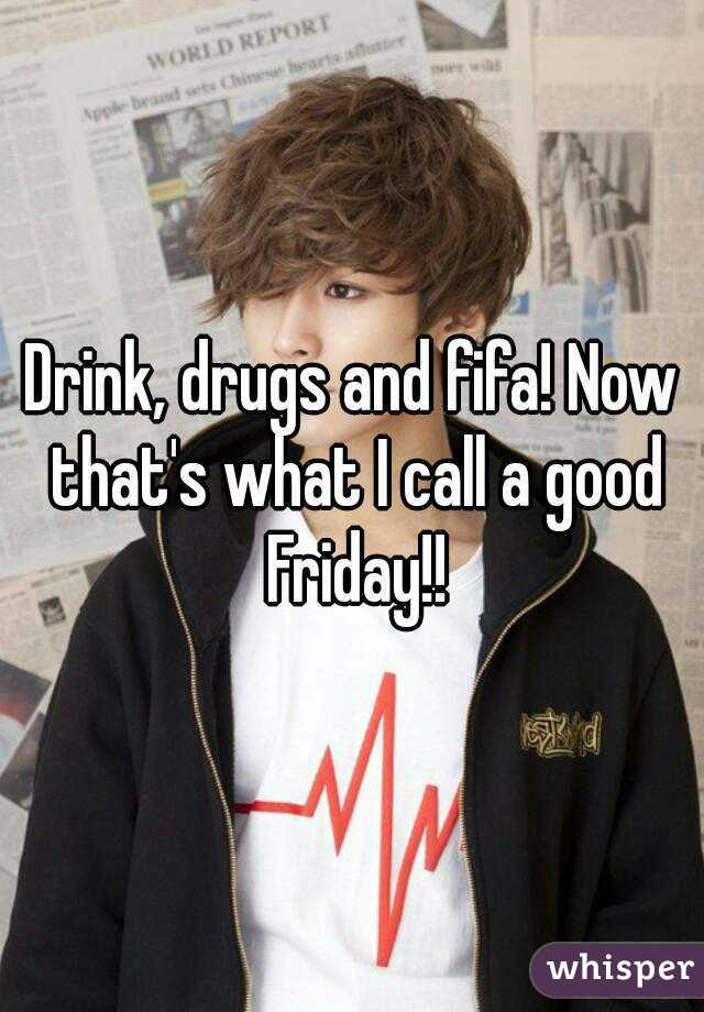 Drink, drugs and fifa! Now that's what I call a good Friday!!