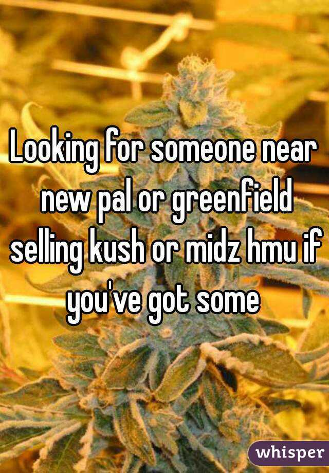 Looking for someone near new pal or greenfield selling kush or midz hmu if you've got some