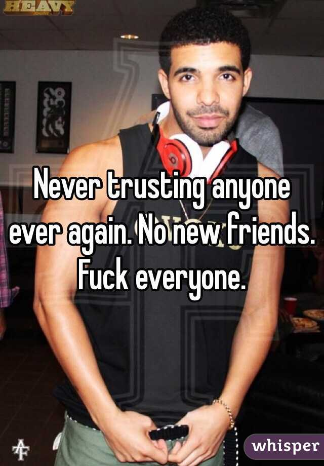 Never trusting anyone ever again. No new friends. Fuck everyone.