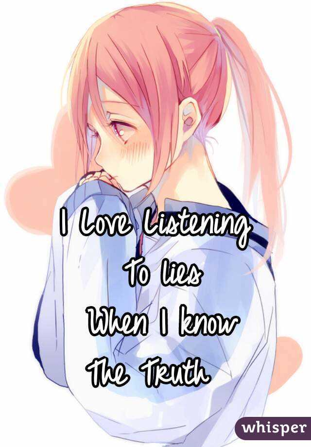 I Love Listening  To lies When I know The Truth