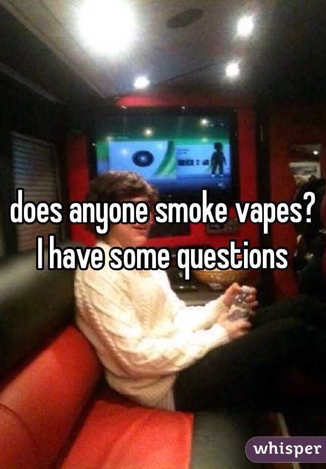 does anyone smoke vapes? I have some questions