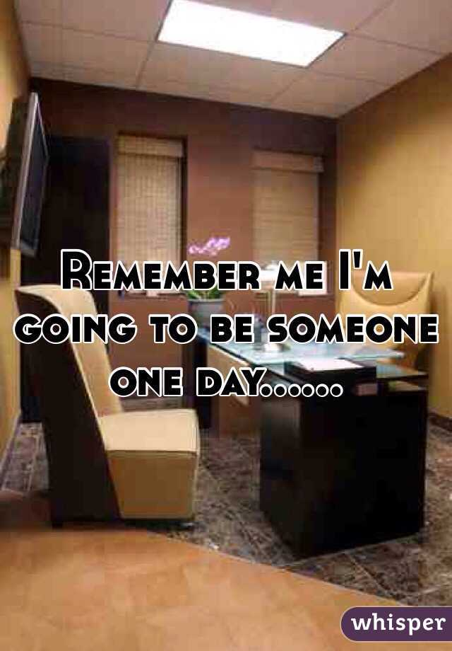 Remember me I'm going to be someone one day……