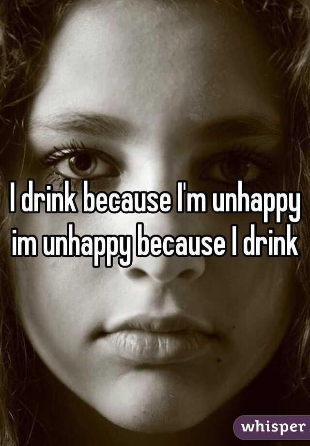 I drink because I'm unhappy im unhappy because I drink
