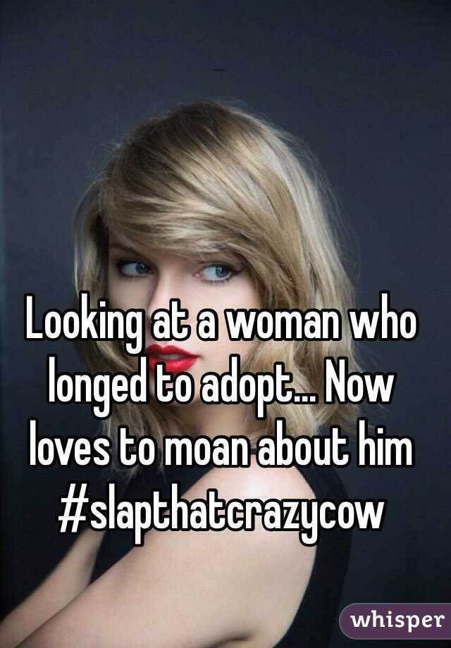 Looking at a woman who longed to adopt... Now loves to moan about him  #slapthatcrazycow