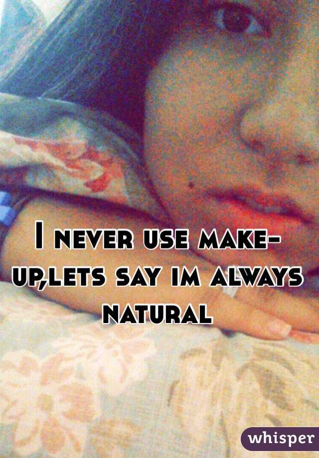 I never use make-up,lets say im always natural