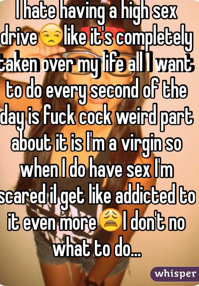 I hate having a high sex drive😒like it's completely taken over my life all I want to do every second of the day is fuck cock weird part about it is I'm a virgin so when I do have sex I'm scared il get like addicted to it even more😩I don't no what to do...