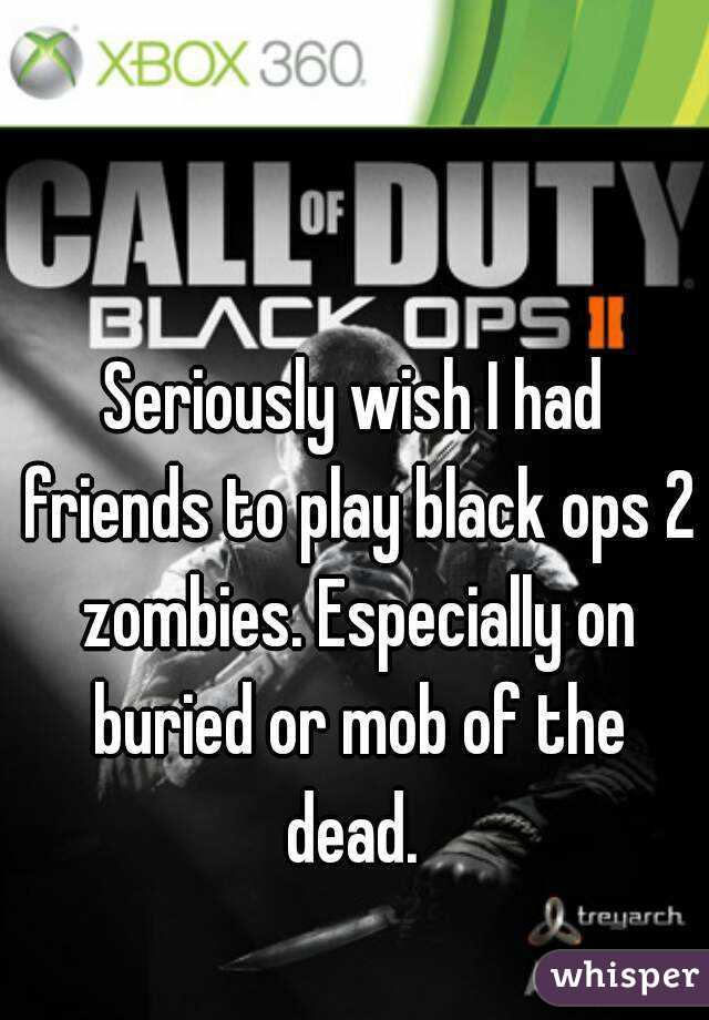 Seriously wish I had friends to play black ops 2 zombies. Especially on buried or mob of the dead.