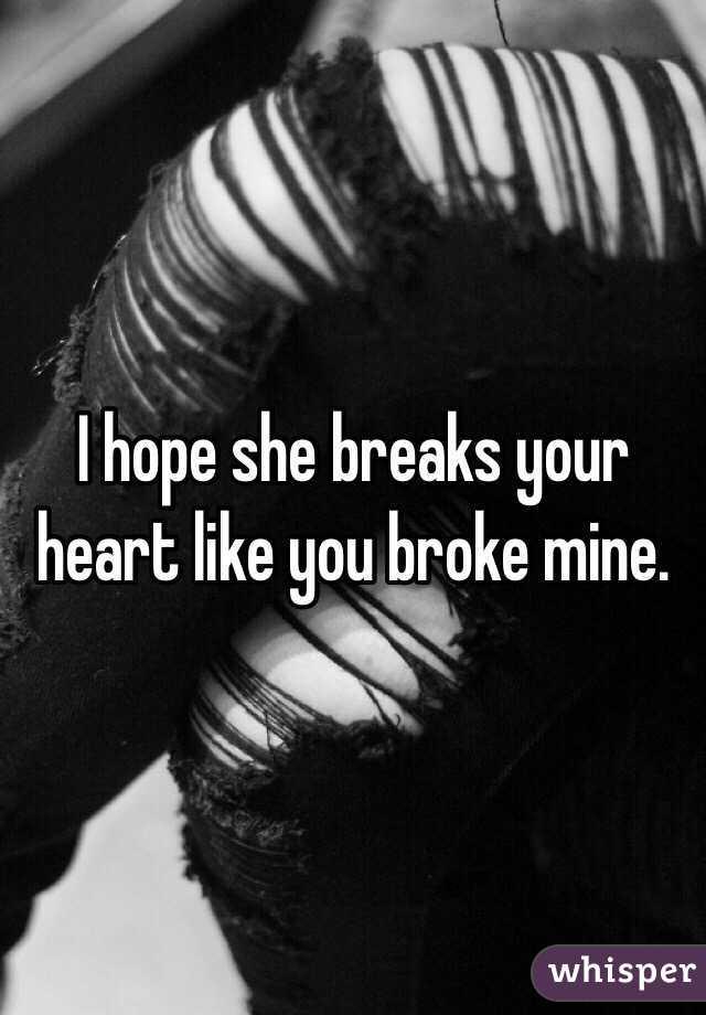 I hope she breaks your heart like you broke mine.