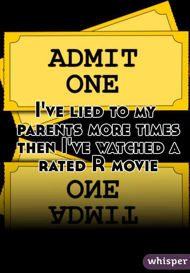 I've lied to my parents more times then I've watched a rated R movie