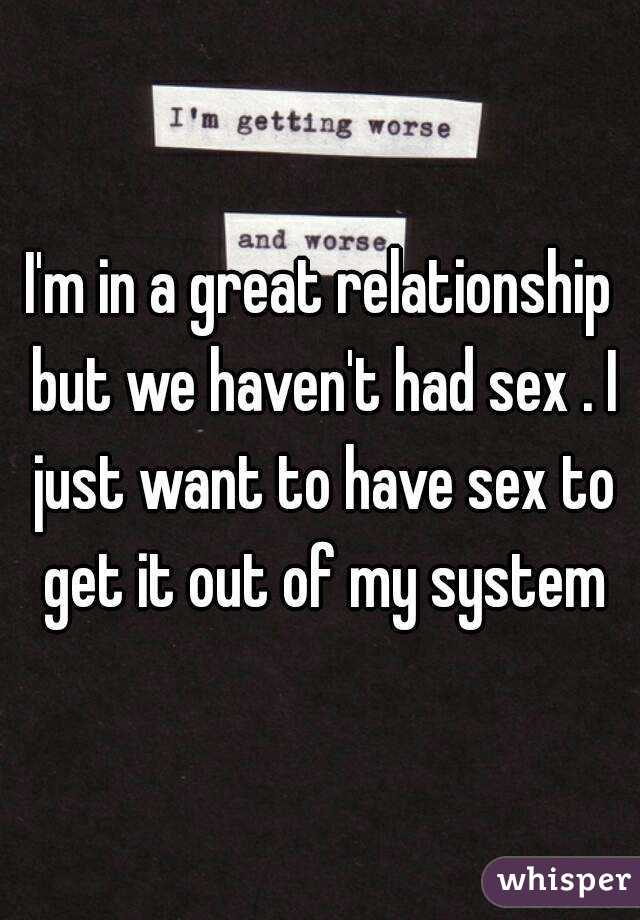 I'm in a great relationship but we haven't had sex . I just want to have sex to get it out of my system