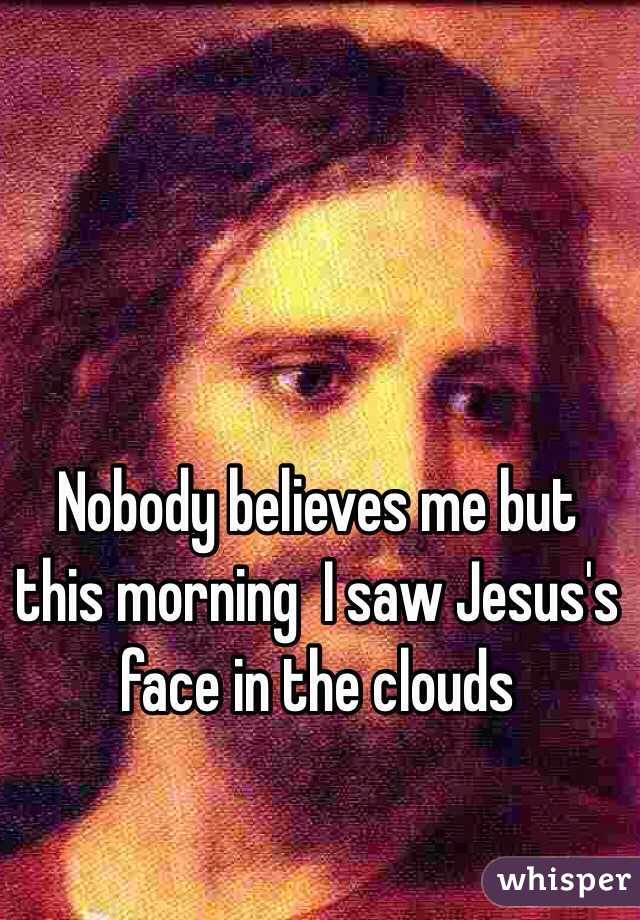 Nobody believes me but this morning  I saw Jesus's face in the clouds