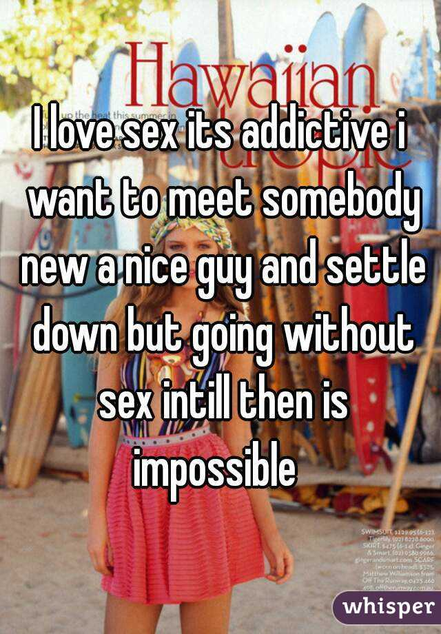 I love sex its addictive i want to meet somebody new a nice guy and settle down but going without sex intill then is impossible