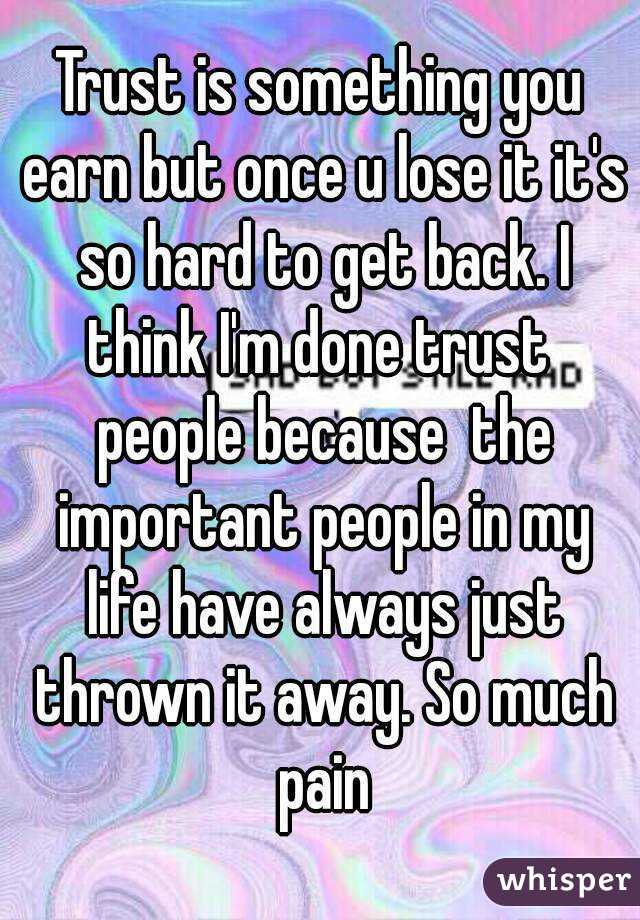 Trust is something you earn but once u lose it it's so hard to get back. I think I'm done trust  people because  the important people in my life have always just thrown it away. So much pain