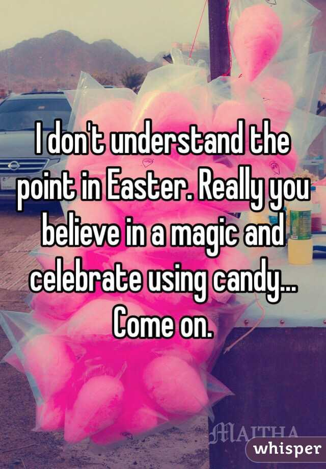 I don't understand the point in Easter. Really you believe in a magic and celebrate using candy... Come on.