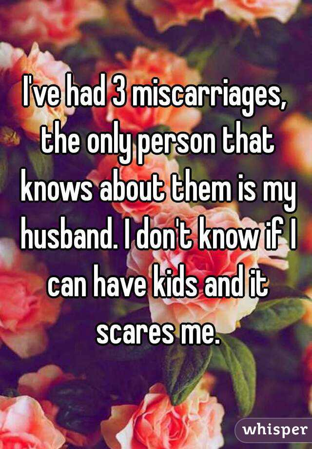 I've had 3 miscarriages, the only person that knows about them is my husband. I don't know if I can have kids and it scares me.