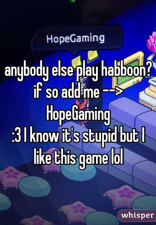 anybody else play habboon? if so add me --> HopeGaming :3 I know it's stupid but I like this game lol